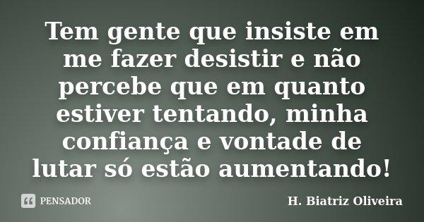 Tem gente que insiste em me fazer desistir e não percebe que em quanto estiver tentando, minha confiança e vontade de lutar só estão aumentando!... Frase de H. Biatriz Oliveira.