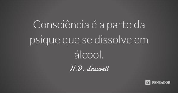 Consciência é a parte da psique que se dissolve em álcool.... Frase de H.D. Lasswell.