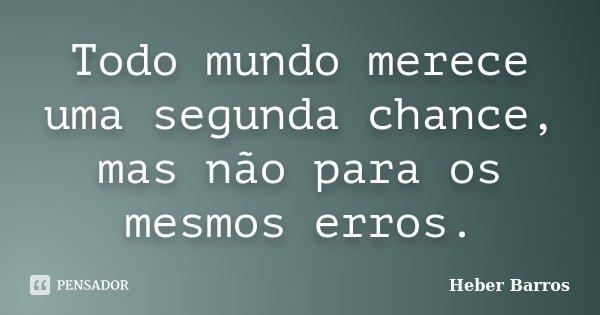 Todo mundo merece uma segunda chance, mas não para os mesmos erros.... Frase de Heber Barros.