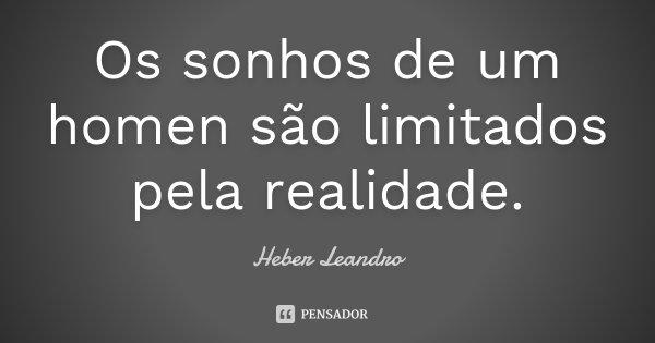 Os sonhos de um homen são limitados pela realidade.... Frase de Heber Leandro.
