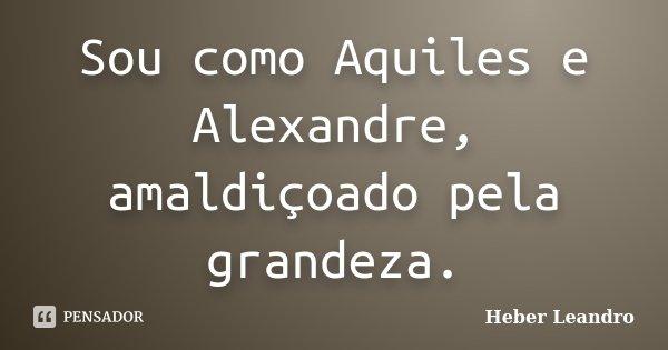 Sou como Aquiles e Alexandre, amaldiçoado pela grandeza.... Frase de Heber Leandro.