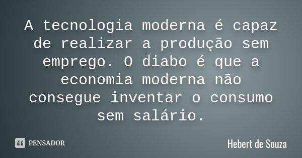 A tecnologia moderna é capaz de realizar a produção sem emprego. O diabo é que a economia moderna não consegue inventar o consumo sem salário.... Frase de Hebert de Souza.