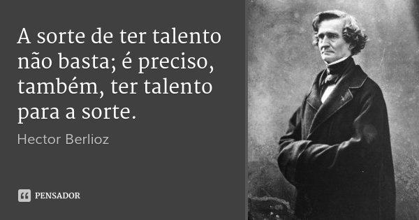 A sorte de ter talento não basta; é preciso, também, ter talento para a sorte.... Frase de Hector Berlioz.
