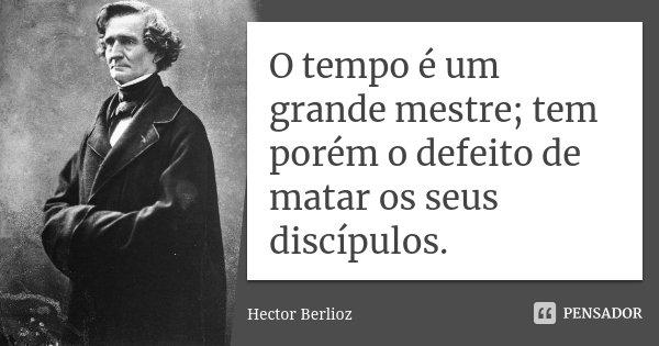 O tempo é um grande mestre; tem porém o defeito de matar os seus discípulos.... Frase de Hector Berlioz.