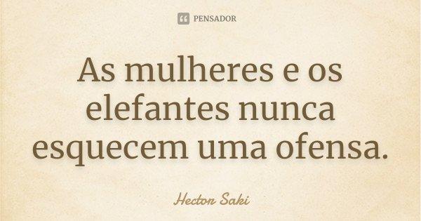 As mulheres e os elefantes nunca esquecem uma ofensa.... Frase de Hector Saki.