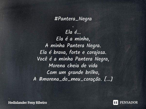 #Pantera_Negra . Ela é... Ela é a minha, A minha Pantera Negra. Ela é brava, forte e corajosa. Você é a minha Pantera Negra, Morena cheia de vida Com um grande ... Frase de Hedislander Feny Ribeiro.
