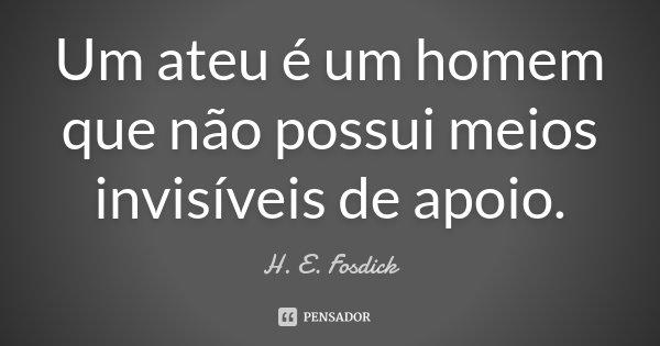 Um ateu é um homem que não possui meios invisíveis de apoio.... Frase de H. E. Fosdick.