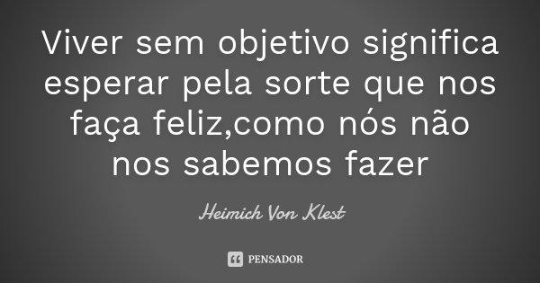 Viver sem objetivo significa esperar pela sorte que nos faça feliz,como nós não nos sabemos fazer... Frase de Heimich Von Klest.