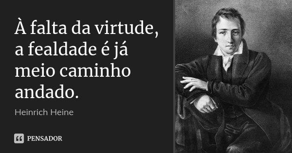 À falta da virtude, a fealdade é já meio caminho andado.... Frase de Heinrich Heine.