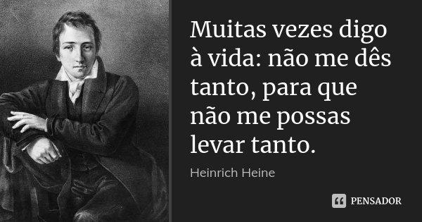 Muitas vezes digo à vida: não me dês tanto, para que não me possas levar tanto.... Frase de Heinrich Heine.