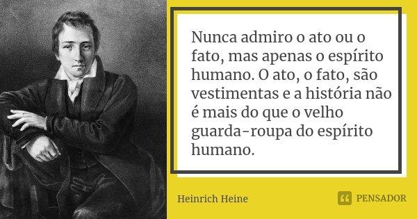 Nunca admiro o ato ou o fato, mas apenas o espírito humano. O ato, o fato, são vestimentas e a história não é mais do que o velho guarda-roupa do espírito human... Frase de Heinrich Heine.