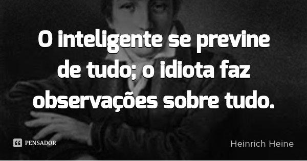O inteligente se previne de tudo; o idiota faz observações sobre tudo.... Frase de Heinrich Heine.