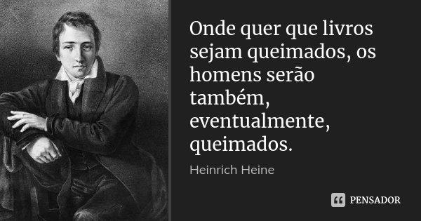 Onde quer que livros sejam queimados, os homens serão também, eventualmente, queimados.... Frase de Heinrich Heine.