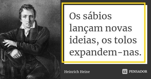 Os sábios lançam novas ideias, os tolos expandem-nas.... Frase de Heinrich Heine.