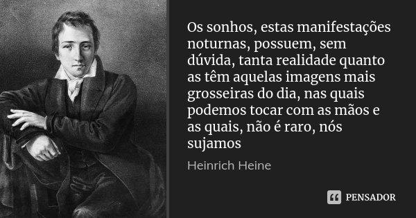 Os sonhos, estas manifestações noturnas, possuem, sem dúvida, tanta realidade quanto as têm aquelas imagens mais grosseiras do dia, nas quais podemos tocar com ... Frase de Heinrich Heine.