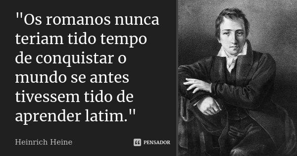 """""""Os romanos nunca teriam tido tempo de conquistar o mundo se antes tivessem tido de aprender latim.""""... Frase de Heinrich Heine."""