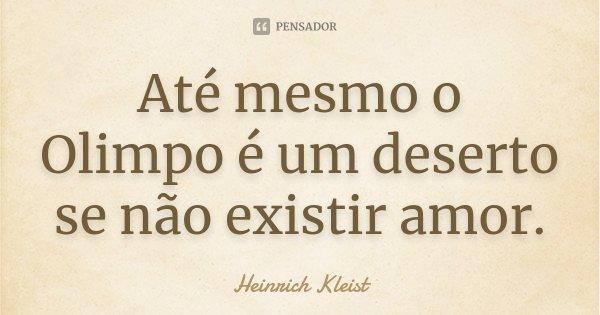 Até mesmo o Olimpo é um deserto se não existir amor.... Frase de Heinrich Kleist.