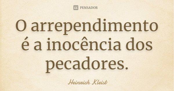 O arrependimento é a inocência dos pecadores.... Frase de Heinrich Kleist.