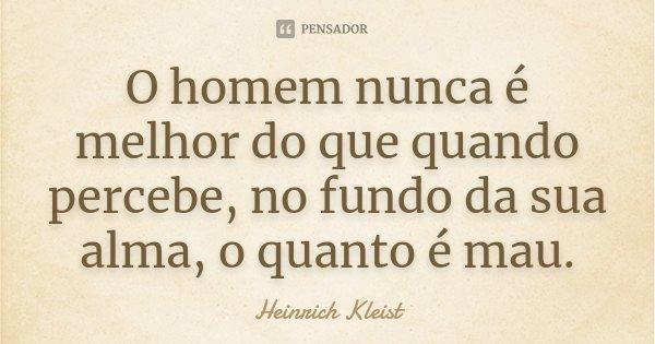 O homem nunca é melhor / do que quando percebe, no fundo da sua alma, / o quanto é mau.... Frase de Heinrich Kleist.
