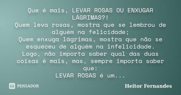 Que é mais, LEVAR ROSAS OU ENXUGAR LÁGRIMAS?! Quem leva rosas, mostra que se lembrou de alguém na felicidade; Quem enxuga lágrimas, mostra que não se esqueceu d... Frase de Heitor Fernandes.