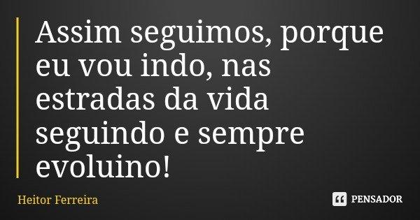 Assim seguimos, porque eu vou indo, nas estradas da vida seguindo e sempre evoluino!... Frase de Heitor Ferreira.