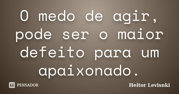 O medo de agir, pode ser o maior defeito para um apaixonado.... Frase de Heitor Levisnki.