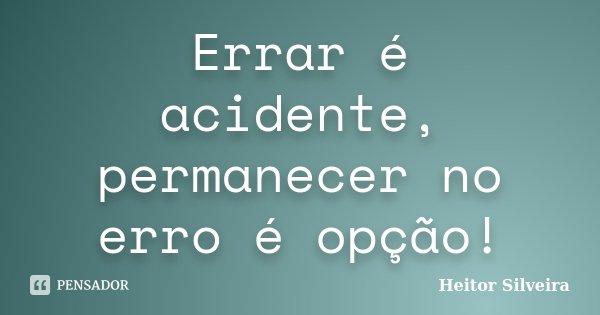 Errar é acidente, permanecer no erro é opção!... Frase de Heitor Silveira.