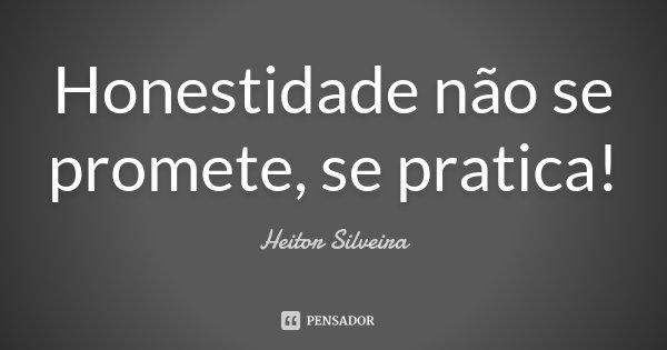 Honestidade não se promete, se pratica!... Frase de Heitor Silveira.