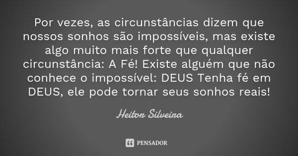 Por vezes, as circunstâncias dizem que nossos sonhos são impossíveis, mas existe algo muito mais forte que qualquer circunstância: A Fé! Existe alguém que não c... Frase de Heitor Silveira.