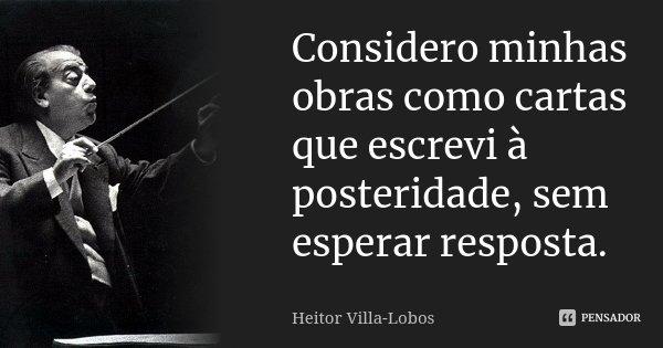 Considero minhas obras como cartas que escrevi à posteridade, sem esperar resposta.... Frase de Heitor Villa-Lobos.
