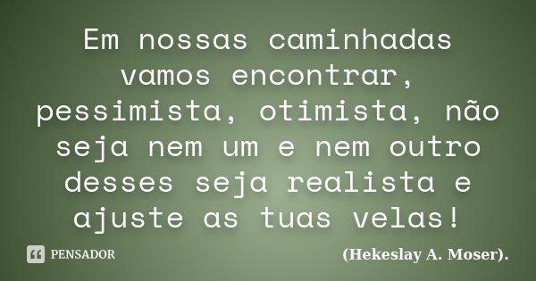 Em nossas caminhadas vamos encontrar, pessimista, otimista, não seja nem um e nem outro desses seja realista e ajuste as tuas velas!... Frase de (Hekeslay A. Moser)..