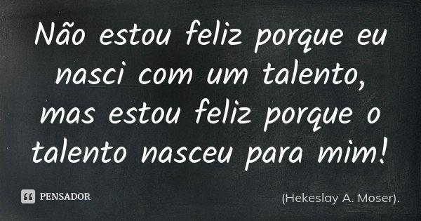 Não estou feliz porque eu nasci com um talento, mas estou feliz porque o talento nasceu para mim!... Frase de (Hekeslay A. Moser)..