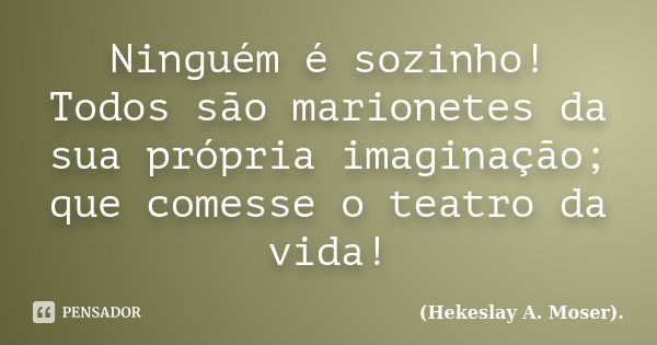 Ninguém é sozinho! Todos são marionetes da sua própria imaginação; que comesse o teatro da vida!... Frase de (Hekeslay A. Moser)..