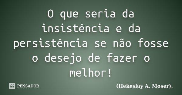 O que seria da insistência e da persistência se não fosse o desejo de fazer o melhor!... Frase de (Hekeslay A. Moser)..