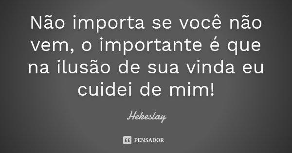 Não importa se você não vem, o importante é que na ilusão de sua vinda eu cuidei de mim!... Frase de Hekeslay.