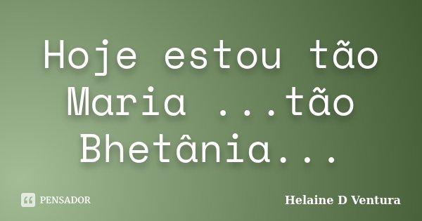 Hoje estou tão Maria ...tão Bhetânia...... Frase de Helaine D Ventura.