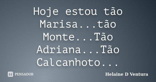 Hoje estou tão Marisa...tão Monte...Tão Adriana...Tão Calcanhoto...... Frase de Helaine D Ventura.