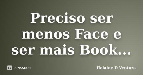 Preciso ser menos Face e ser mais Book...... Frase de Helaine D Ventura.