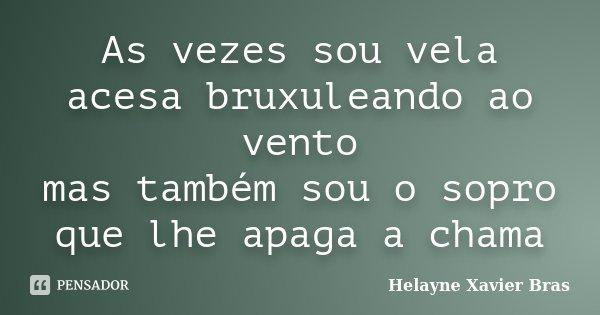 As vezes sou vela acesa bruxuleando ao vento mas também sou o sopro que lhe apaga a chama... Frase de Helayne Xavier Bras.