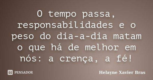 O tempo passa, responsabilidades e o peso do dia-a-dia matam o que há de melhor em nós: a crença, a fé!... Frase de Helayne Xavier Bras.