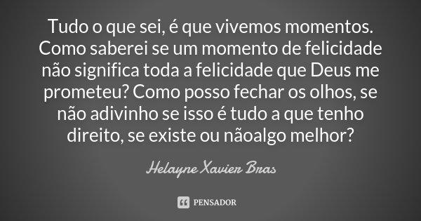 Tudo o que sei, é que vivemos momentos. Como saberei se um momento de felicidade não significa toda a felicidade que Deus me prometeu? Como posso fechar os olho... Frase de Helayne Xavier Bras.