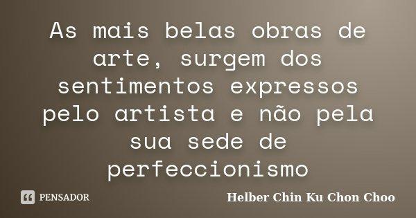 As mais belas obras de arte, surgem dos sentimentos expressos pelo artista e não pela sua sede de perfeccionismo... Frase de Helber Chin Ku Chon Choo.