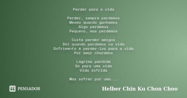 Perder para a vida Perder, sempre perdemos Mesmo quando ganhamos Algo perdemos Pequeno, mas perdemos Custa perder amigos Dói quando perdemos na vida Sofrimento ... Frase de Helber Chin Ku Chon Choo.