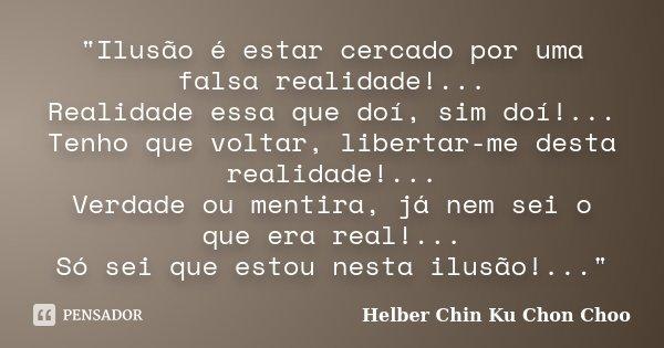 """""""Ilusão é estar cercado por uma falsa realidade!... Realidade essa que doí, sim doí!... Tenho que voltar, libertar-me desta realidade!... Verdade ou mentir... Frase de Helber Chin Ku Chon Choo."""
