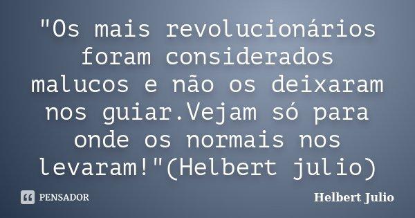 """""""Os mais revolucionários foram considerados malucos e não os deixaram nos guiar.Vejam só para onde os normais nos levaram!""""(Helbert julio)... Frase de Helbert Julio."""