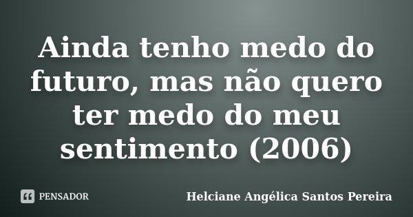 Ainda tenho medo do futuro, mas não quero ter medo do meu sentimento (2006)... Frase de Helciane Angélica Santos Pereira.