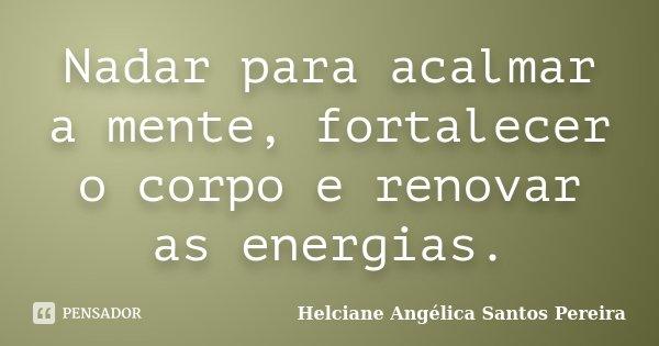 Nadar para acalmar a mente, fortalecer o corpo e renovar as energias.... Frase de Helciane Angélica Santos Pereira.