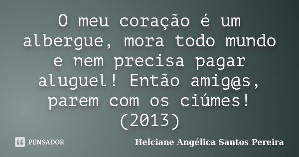 O meu coração é um albergue, mora todo mundo e nem precisa pagar aluguel! Então amig@s, parem com os ciúmes! (2013)... Frase de Helciane Angélica Santos Pereira.