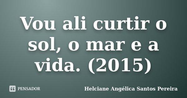 Vou Ali Curtir O Sol O Mar E A Vida Helciane Angélica Santos