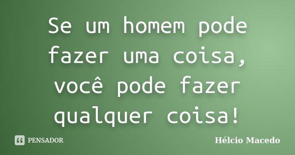 Se um homem pode fazer uma coisa, você pode fazer qualquer coisa!... Frase de Hélcio Macedo.